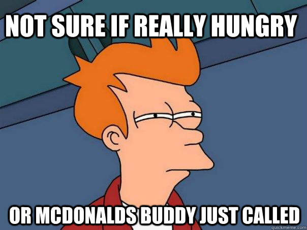 not sure if really hungry or mcdonalds buddy just called - Futurama Fry