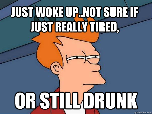 just woke upnot sure if just really tired or still drunk - Futurama Fry