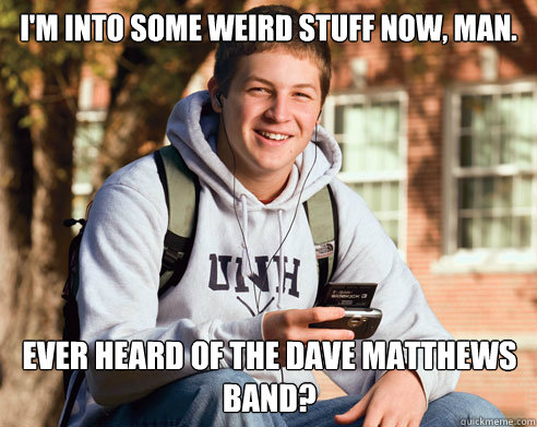 im into some weird stuff now man ever heard of the dave m - College Freshman