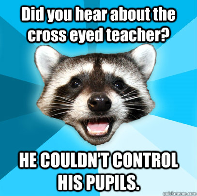 did you hear about the cross eyed teacher he couldnt contr - Lame Pun Coon