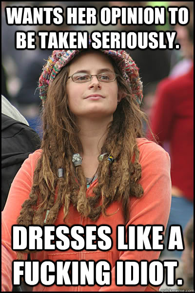 wants her opinion to be taken seriously dresses like a fuck - College Liberal