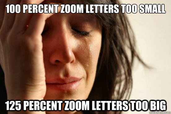 100 percent zoom letters too small 125 percent zoom letters  - First World Problems
