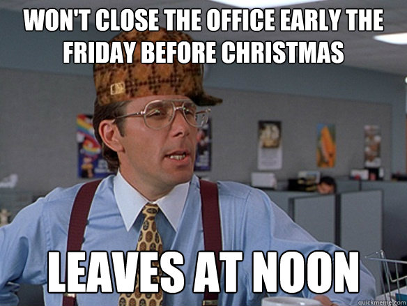 wont close the office early the friday before christmas lea - Scumbag Boss