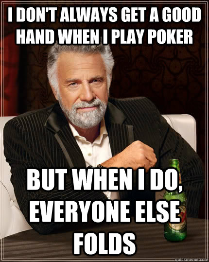 i dont always get a good hand when i play poker but when i  - The Most Interesting Man In The World