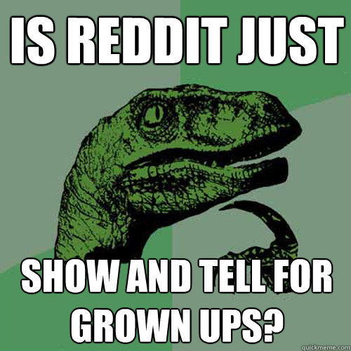 is reddit just show and tell for grown ups - Philosoraptor