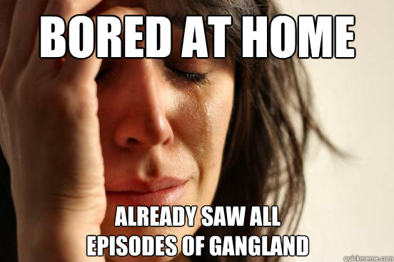 bored at home already saw all episodes of gangland - First World Problems