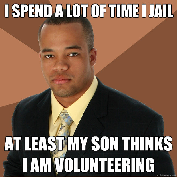 i spend a lot of time i jail at least my son thinks i am vol - Successful Black Man