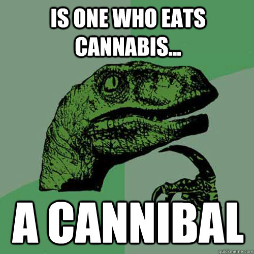is one who eats cannabis a cannibal - Philosoraptor