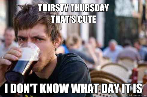 thirsty thursday thats cute i dont know what day it is  - Lazy College Senior