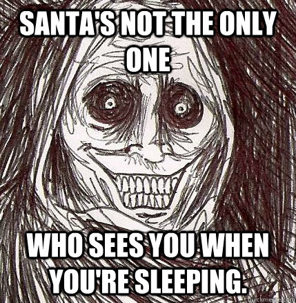 santas not the only one who sees you when youre sleeping - Horrifying Houseguest
