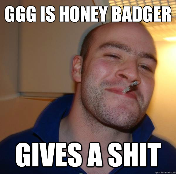 ggg is honey badger gives a shit - Good Guy Greg