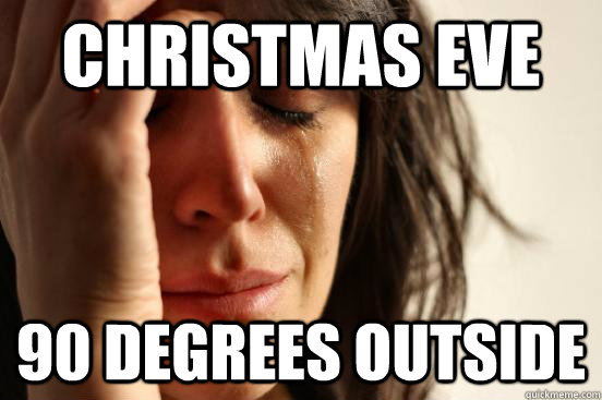 christmas eve 90 degrees outside - First World Problems