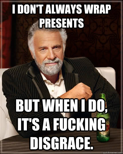 i dont always wrap presents but when i do its a fucking d - The Most Interesting Man In The World