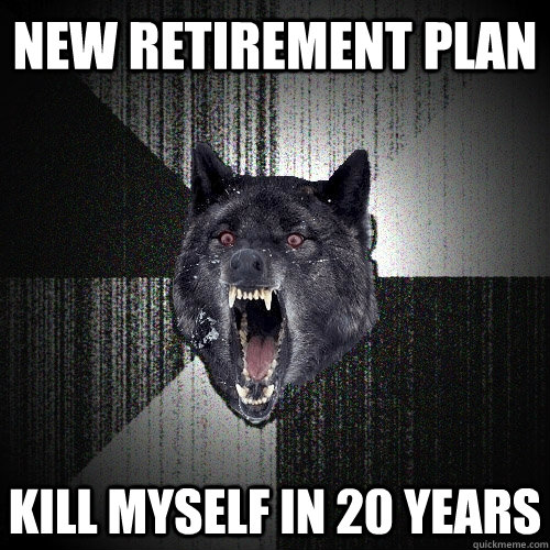 new retirement plan kill myself in 20 years - Insanity Wolf