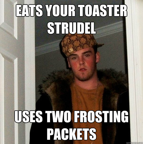 eats your toaster strudel uses two frosting packets - Scumbag Steve