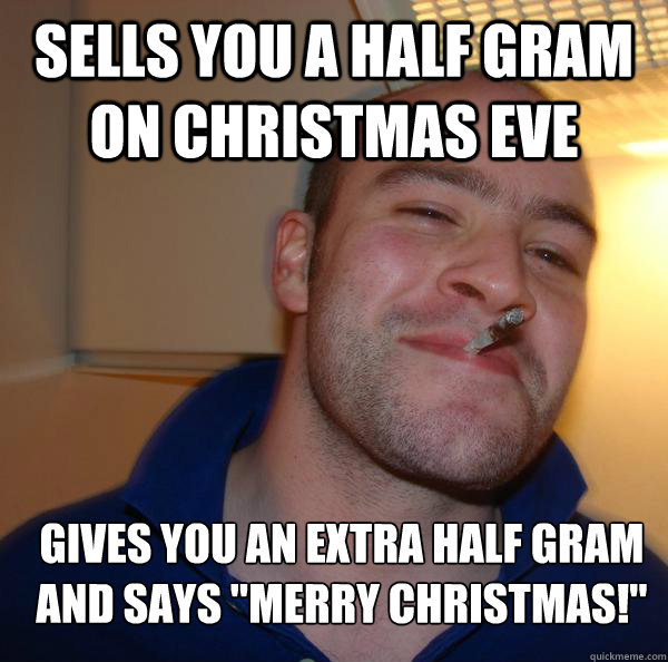 sells you a half gram on christmas eve gives you an extra ha - Good Guy Greg