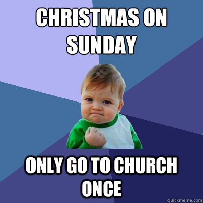 christmas on sunday only go to church once - Success Kid