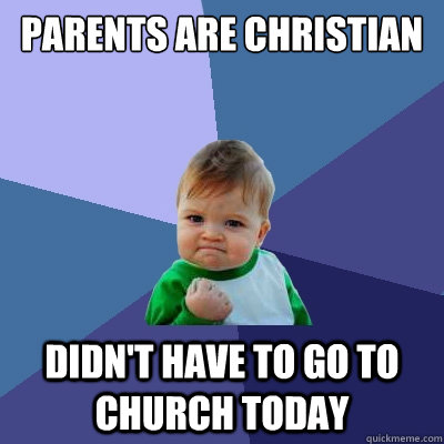 parents are christian didnt have to go to church today - Success Kid