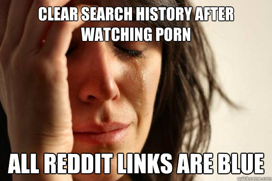 clear search history after watching porn all reddit links ar - First World Problems