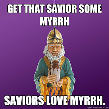 get that savior some myrrh saviors love myrrh -