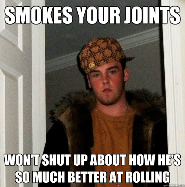 smokes your joints wont shut up about how hes so much bett - Scumbag Steve