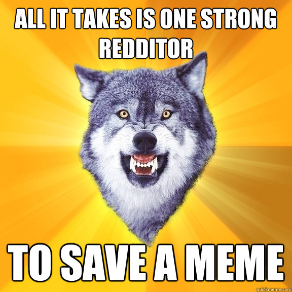 all it takes is one strong redditor to save a meme - Courage Wolf