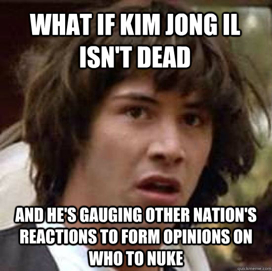 what if kim jong il isnt dead and hes gauging other nation - conspiracy keanu