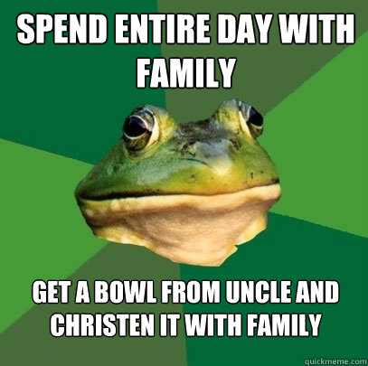 spend entire day with family get a bowl from uncle and chris - Foul Bachelor Frog