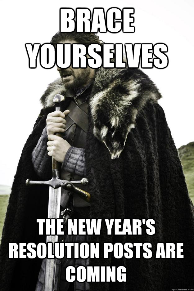 brace yourselves the new years resolution posts are coming - Winter is coming
