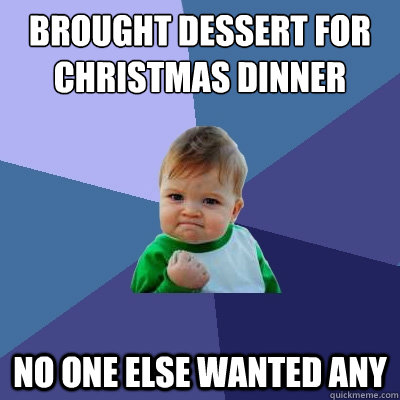 brought dessert for christmas dinner no one else wanted any - Success Kid