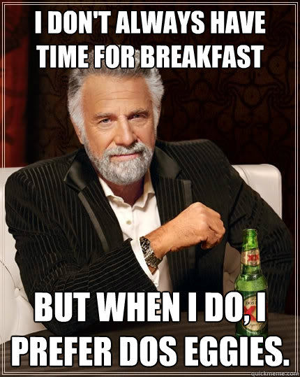 i dont always have time for breakfast but when i do i pref - The Most Interesting Man In The World
