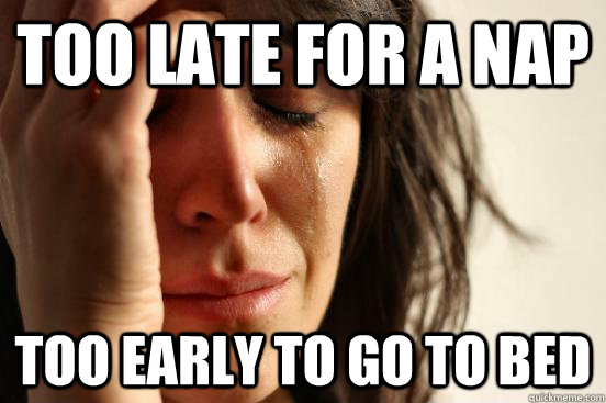 too late for a nap too early to go to bed - First World Problems