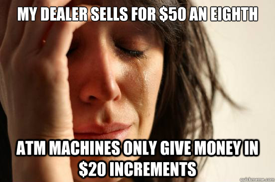 my dealer sells for 50 an eighth atm machines only give mon - First World Problems