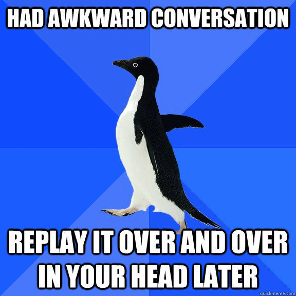had awkward conversation replay it over and over in your hea - Socially Awkward Penguin