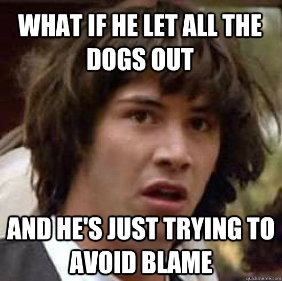 what if he let all the dogs out and hes just trying to avoi - conspiracy keanu