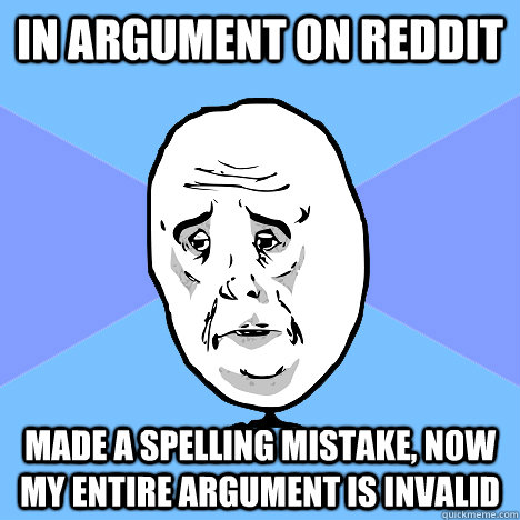 in argument on reddit made a spelling mistake now my entire - Okay Guy