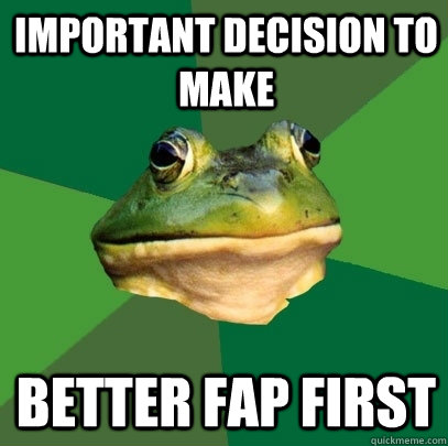 important decision to make better fap first - Foul Bachelor Frog