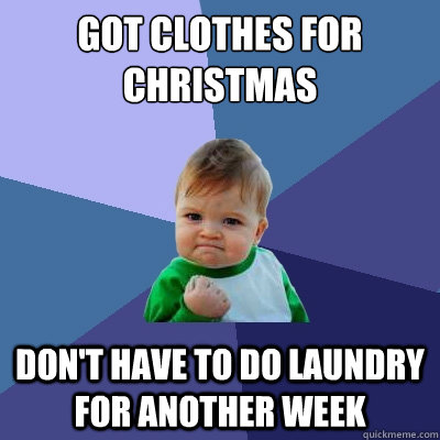 got clothes for christmas dont have to do laundry for anoth - Success Kid