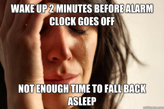 wake up 2 minutes before alarm clock goes off not enough tim - First World Problems