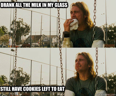 drank all the milk in my glass still have cookies left to ea - First World Stoner Problems