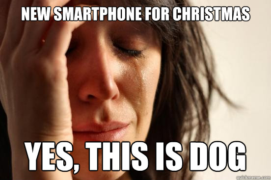 new smartphone for christmas yes this is dog - First World Problems