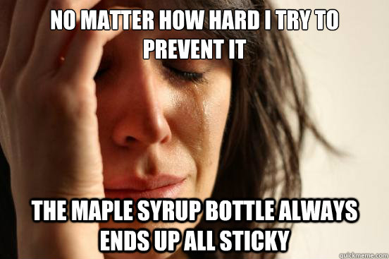no matter how hard i try to prevent it the maple syrup bottl - First World Problems