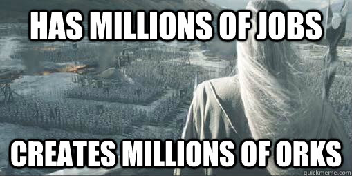 has millions of jobs creates millions of orks - Scumbag Saruman
