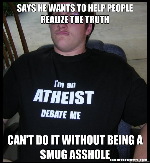 says he wants to help people realize the truth cant do it w - Scumbag Atheist