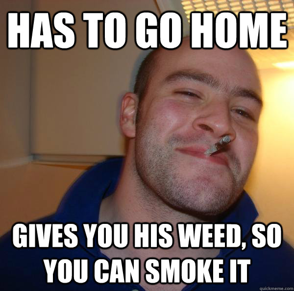 has to go home gives you his weed so you can smoke it - Good Guy Greg