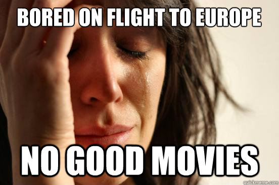 bored on flight to europe no good movies - First World Problems