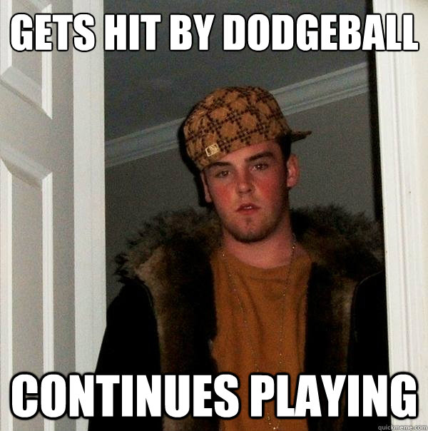 gets hit by dodgeball continues playing - Scumbag Steve