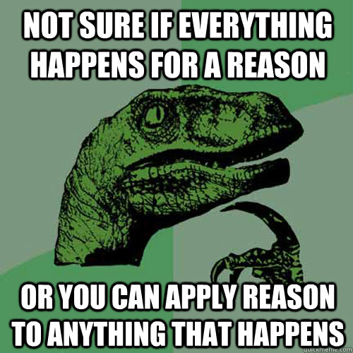 not sure if everything happens for a reason or you can apply - Philosoraptor