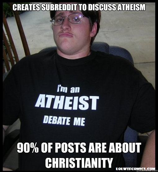 creates subreddit to discuss atheism 90 of posts are about  - Scumbag Atheist