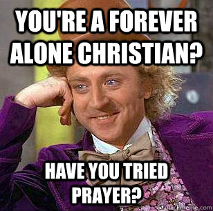 youre a forever alone christian have you tried prayer - Condescending Wonka